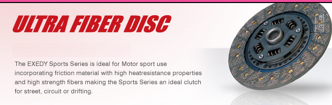 ULTRA FIBER DISC Wonder Specification! The EXEDY Sports Series is ideal for Motor sport use incorporating friction material with high heatresistance properties and high strength fibers making the Sports Series an ideal clutch for street, circuit or drifting.